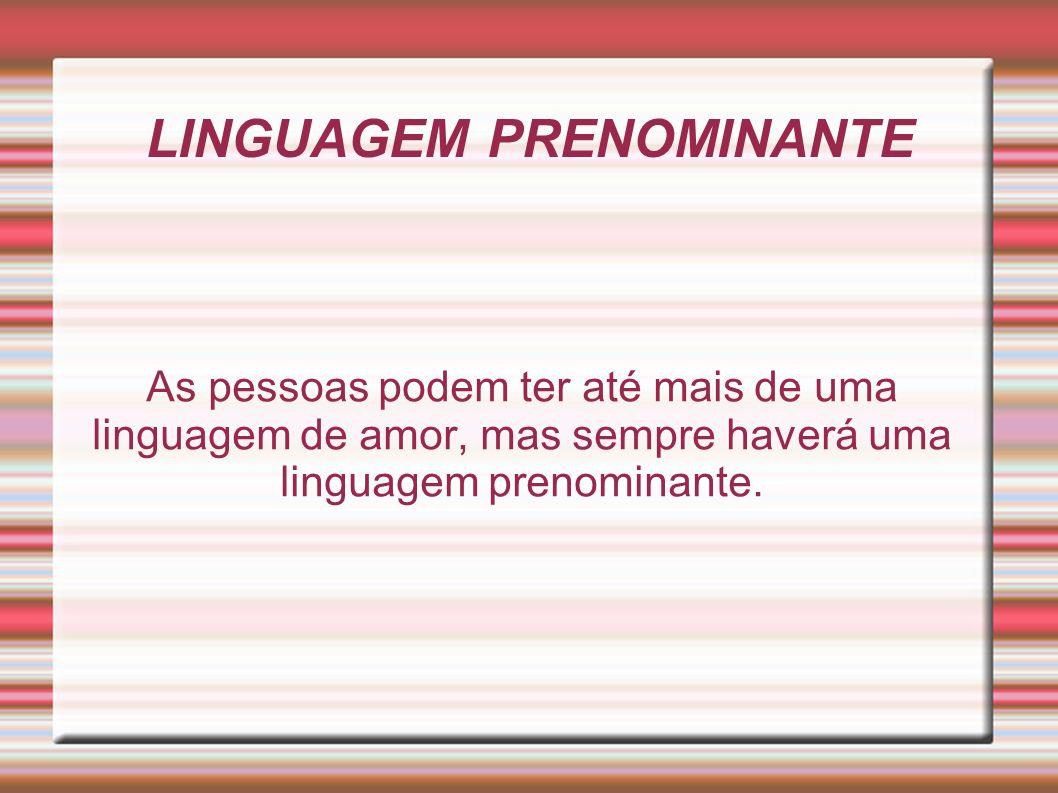 LINGUAGEM PRENOMINANTE As pessoas podem ter até mais de uma linguagem de amor, mas sempre haverá uma linguagem prenominante.