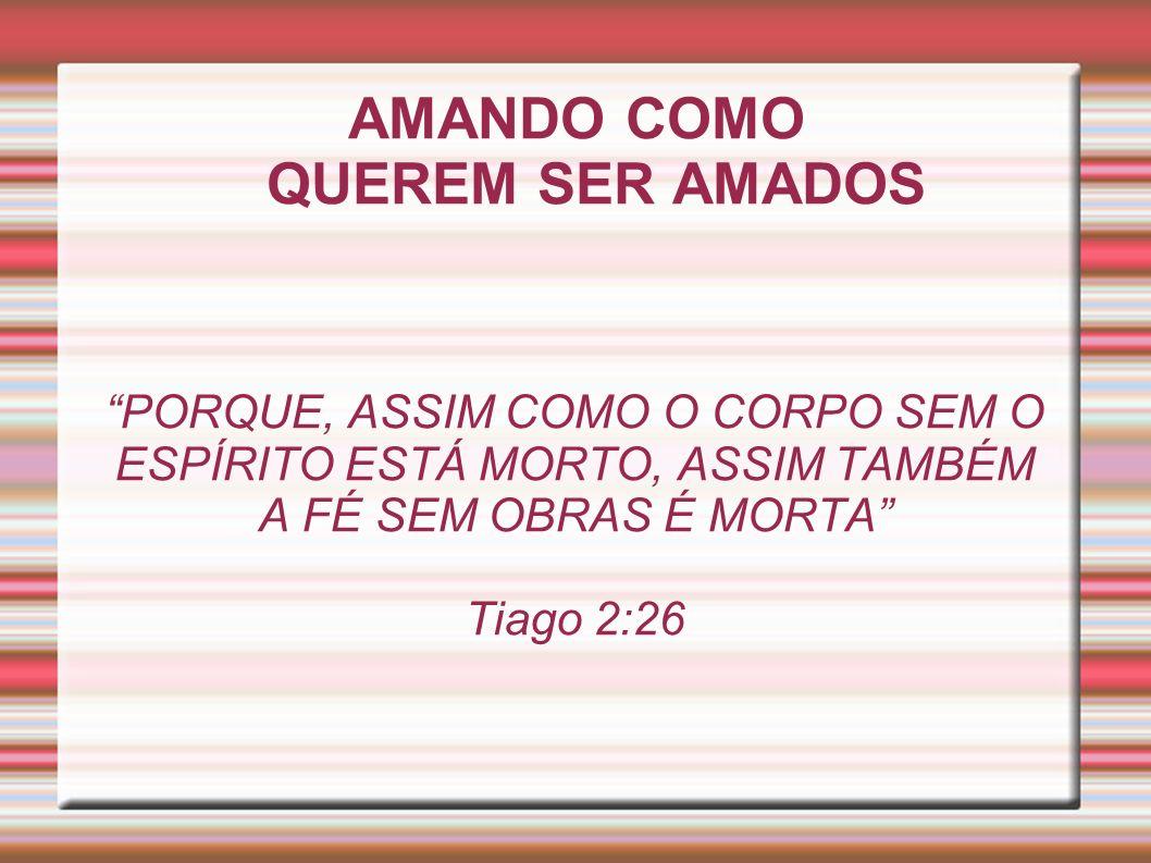 AMANDO COMO QUEREM SER AMADOS PORQUE, ASSIM COMO O CORPO SEM O ESPÍRITO ESTÁ MORTO, ASSIM TAMBÉM A FÉ SEM OBRAS É MORTA Tiago 2:26