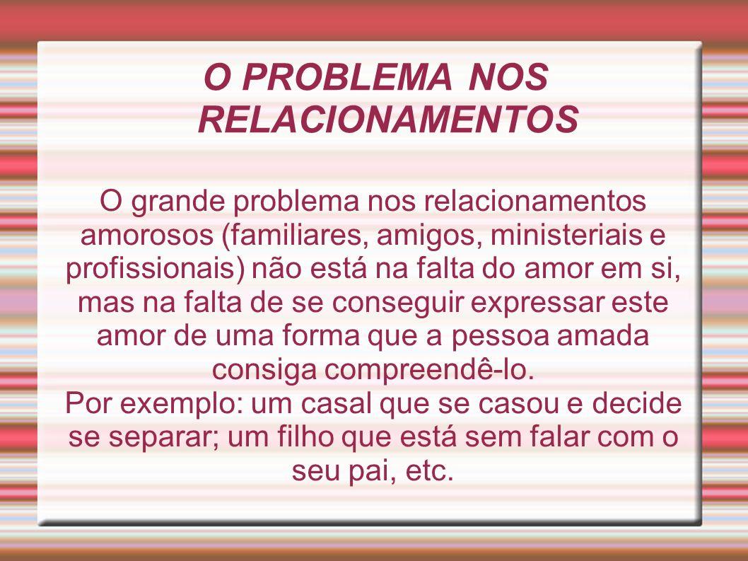 O PROBLEMA NOS RELACIONAMENTOS O grande problema nos relacionamentos amorosos (familiares, amigos, ministeriais e profissionais) não está na falta do
