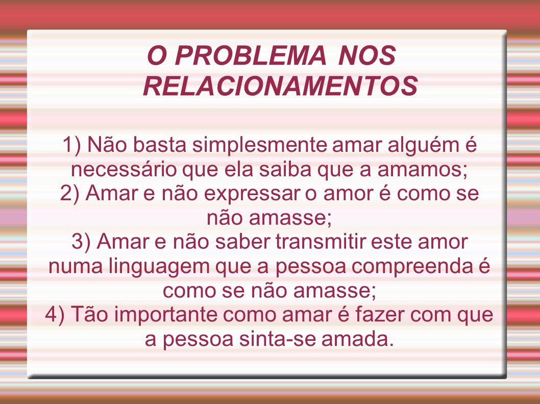 O PROBLEMA NOS RELACIONAMENTOS 1) Não basta simplesmente amar alguém é necessário que ela saiba que a amamos; 2) Amar e não expressar o amor é como se