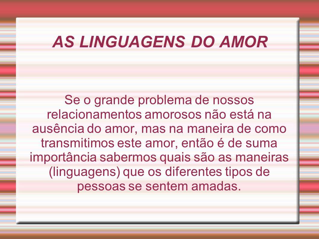 AS LINGUAGENS DO AMOR Se o grande problema de nossos relacionamentos amorosos não está na ausência do amor, mas na maneira de como transmitimos este a