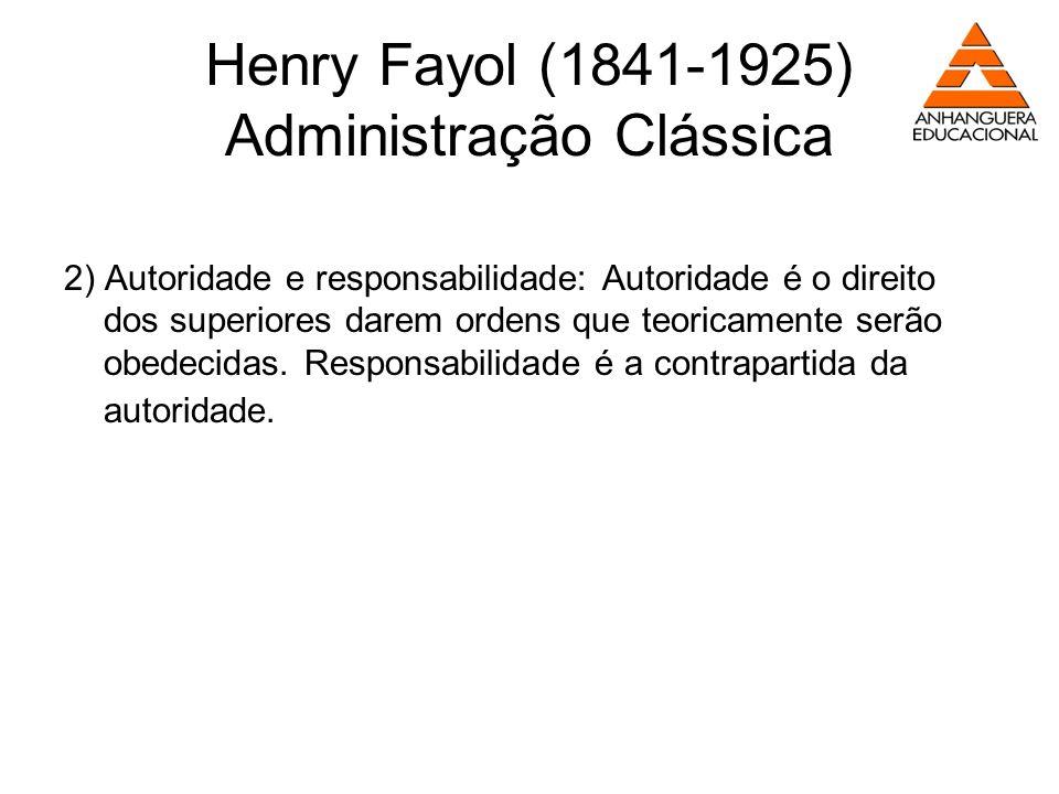 Henry Fayol (1841-1925) Administração Clássica 2) Autoridade e responsabilidade: Autoridade é o direito dos superiores darem ordens que teoricamente s