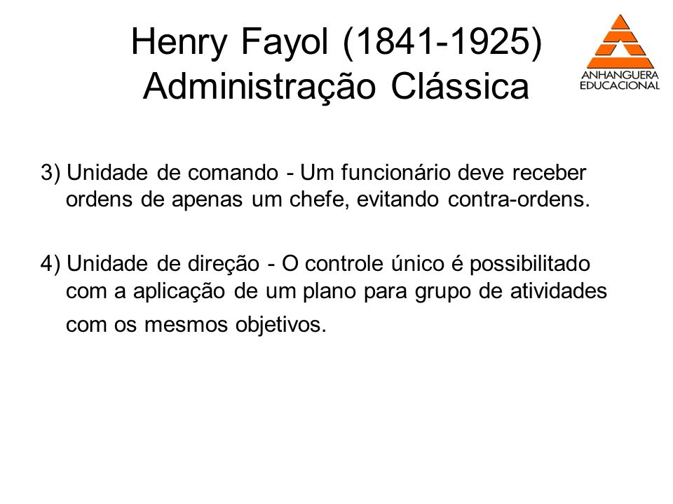 Henry Fayol (1841-1925) Administração Clássica 3) Unidade de comando - Um funcionário deve receber ordens de apenas um chefe, evitando contra-ordens.