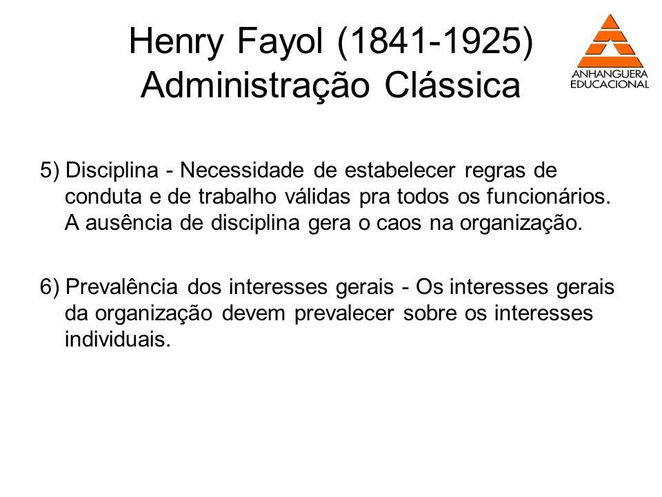 Henry Fayol (1841-1925) Administração Clássica 5) Disciplina - Necessidade de estabelecer regras de conduta e de trabalho válidas pra todos os funcion