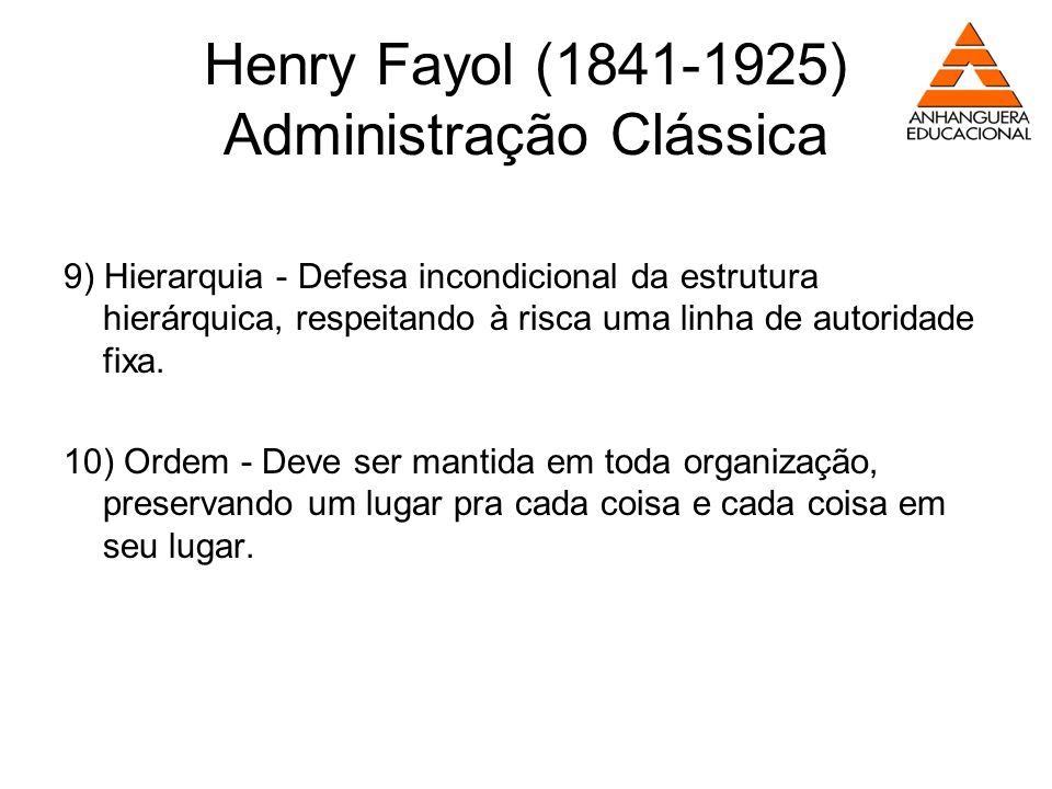 Henry Fayol (1841-1925) Administração Clássica 9) Hierarquia - Defesa incondicional da estrutura hierárquica, respeitando à risca uma linha de autorid