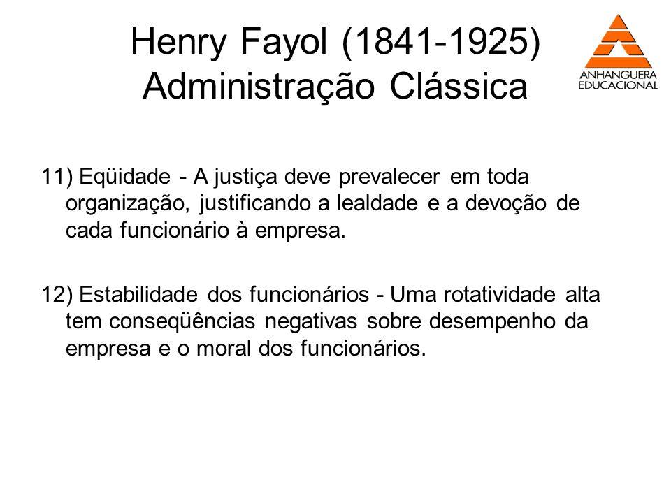 Henry Fayol (1841-1925) Administração Clássica 11) Eqüidade - A justiça deve prevalecer em toda organização, justificando a lealdade e a devoção de ca