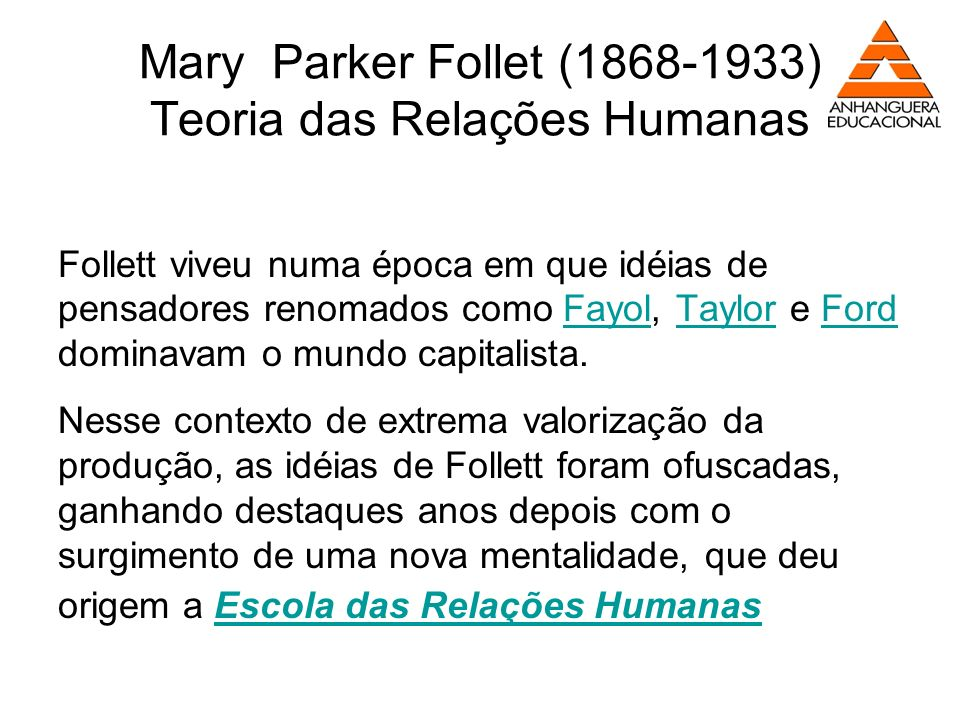 Mary Parker Follet (1868-1933) Teoria das Relações Humanas Follett viveu numa época em que idéias de pensadores renomados como Fayol, Taylor e Ford do