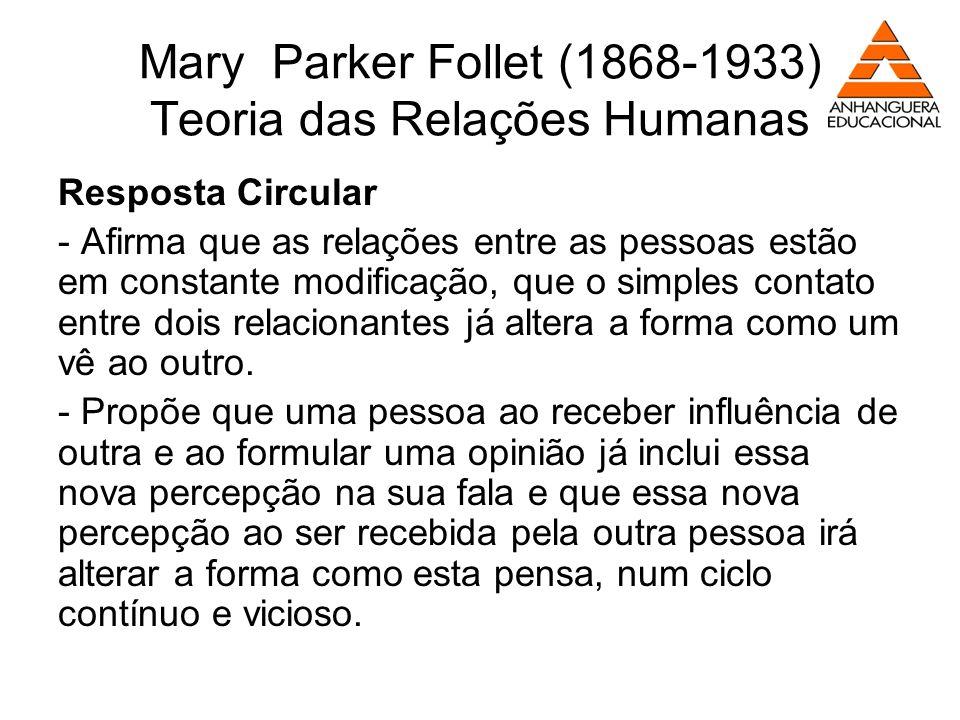 Mary Parker Follet (1868-1933) Teoria das Relações Humanas Resposta Circular - Afirma que as relações entre as pessoas estão em constante modificação,