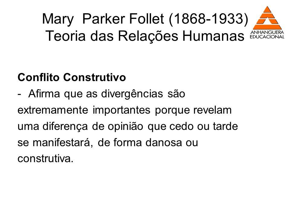 Mary Parker Follet (1868-1933) Teoria das Relações Humanas Conflito Construtivo -Afirma que as divergências são extremamente importantes porque revela