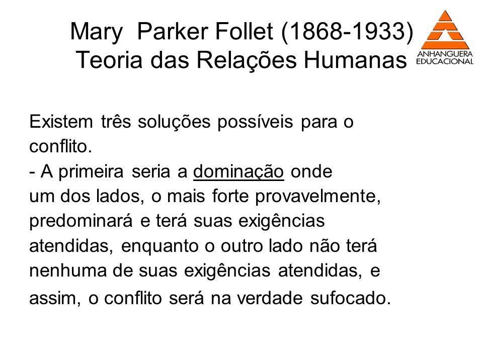 Mary Parker Follet (1868-1933) Teoria das Relações Humanas Existem três soluções possíveis para o conflito. - A primeira seria a dominação onde um dos