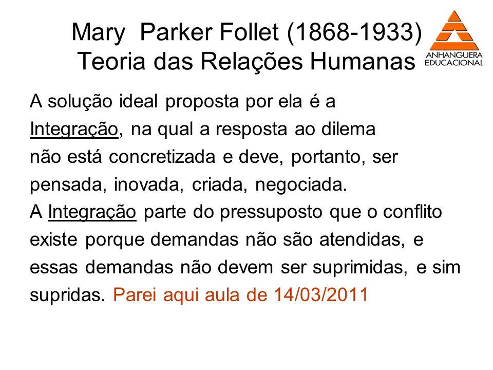 Mary Parker Follet (1868-1933) Teoria das Relações Humanas A solução ideal proposta por ela é a Integração, na qual a resposta ao dilema não está conc