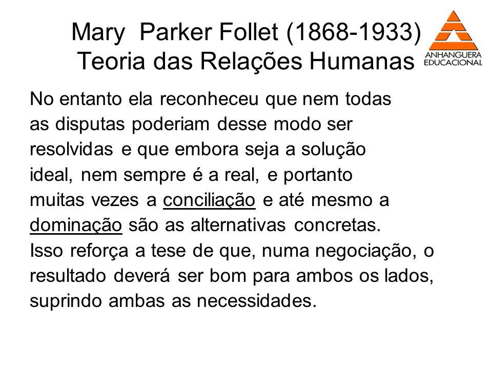 Mary Parker Follet (1868-1933) Teoria das Relações Humanas No entanto ela reconheceu que nem todas as disputas poderiam desse modo ser resolvidas e qu