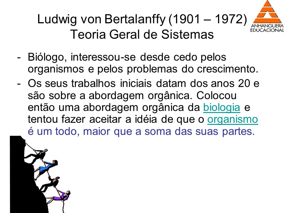 Ludwig von Bertalanffy (1901 – 1972) Teoria Geral de Sistemas -Biólogo, interessou-se desde cedo pelos organismos e pelos problemas do crescimento. -O