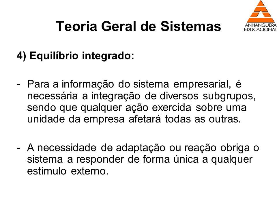 Teoria Geral de Sistemas 4) Equilíbrio integrado: -Para a informação do sistema empresarial, é necessária a integração de diversos subgrupos, sendo qu