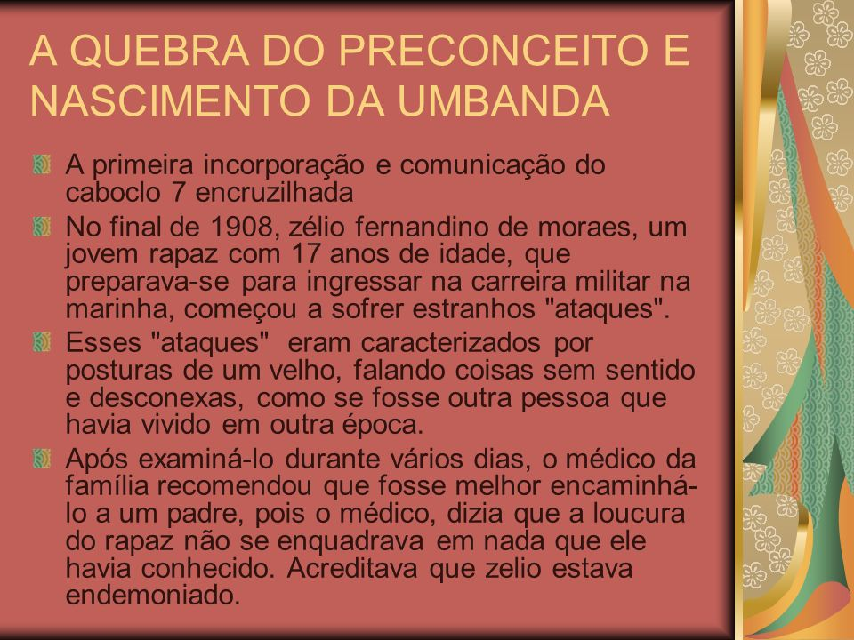 A QUEBRA DO PRECONCEITO E NASCIMENTO DA UMBANDA A primeira incorporação e comunicação do caboclo 7 encruzilhada No final de 1908, zélio fernandino de