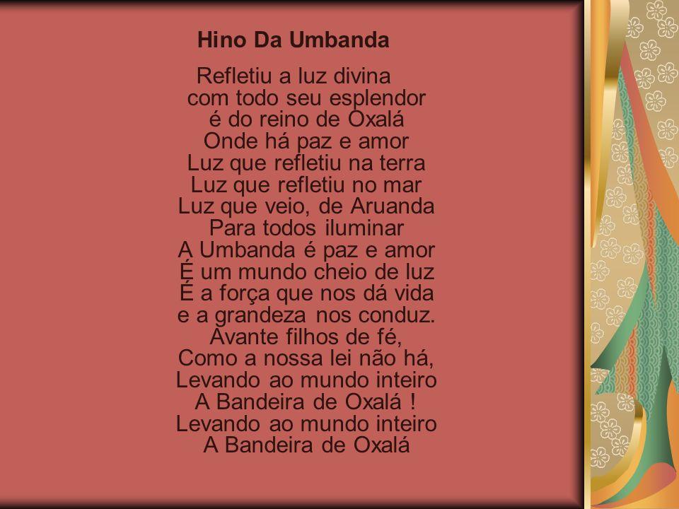 Hino Da Umbanda Refletiu a luz divina com todo seu esplendor é do reino de Oxalá Onde há paz e amor Luz que refletiu na terra Luz que refletiu no mar