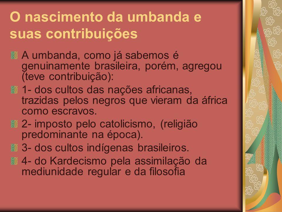 O nascimento da umbanda e suas contribuições A umbanda, como já sabemos é genuinamente brasileira, porém, agregou (teve contribuição): 1- dos cultos d