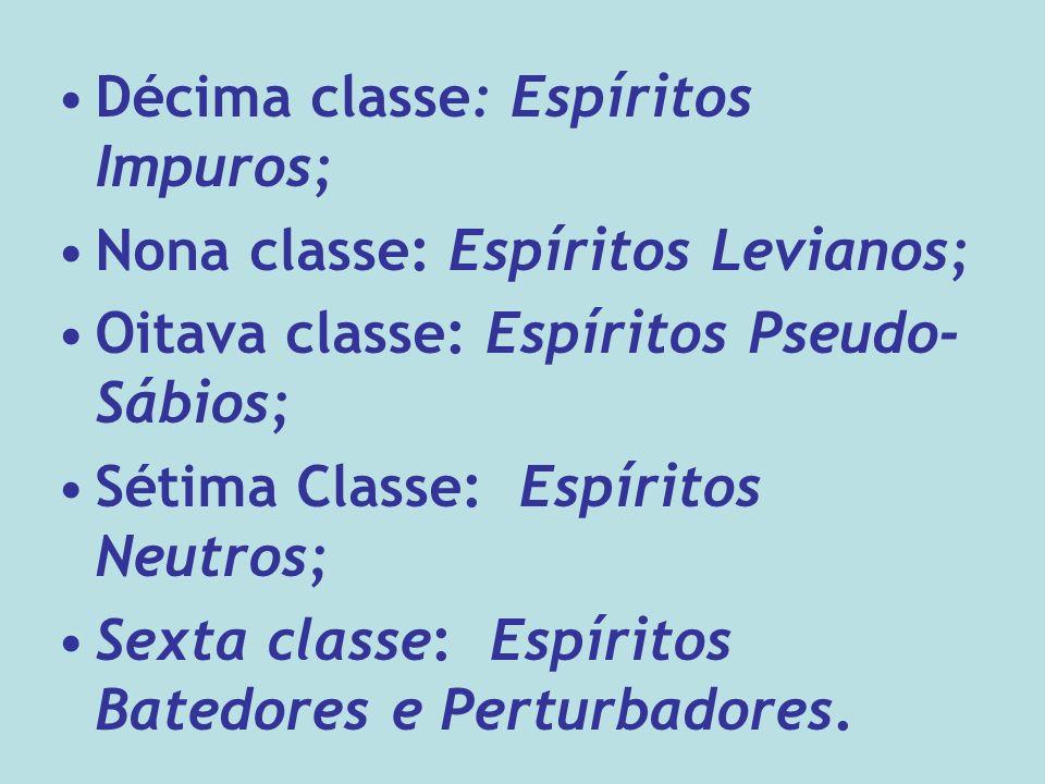 Décima classe: Espíritos Impuros; Nona classe: Espíritos Levianos; Oitava classe: Espíritos Pseudo- Sábios; Sétima Classe: Espíritos Neutros; Sexta classe: Espíritos Batedores e Perturbadores.