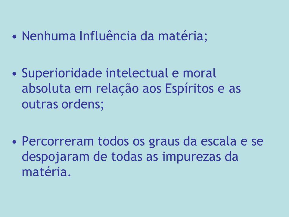 Nenhuma Influência da matéria; Superioridade intelectual e moral absoluta em relação aos Espíritos e as outras ordens; Percorreram todos os graus da escala e se despojaram de todas as impurezas da matéria.