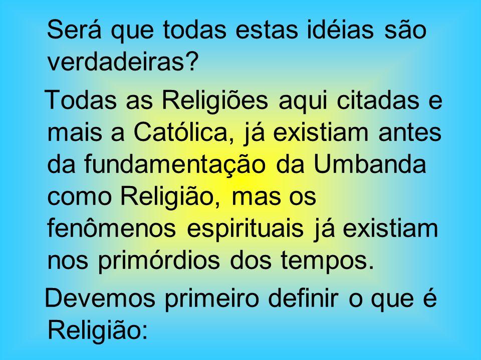 Será que todas estas idéias são verdadeiras? Todas as Religiões aqui citadas e mais a Católica, já existiam antes da fundamentação da Umbanda como Rel