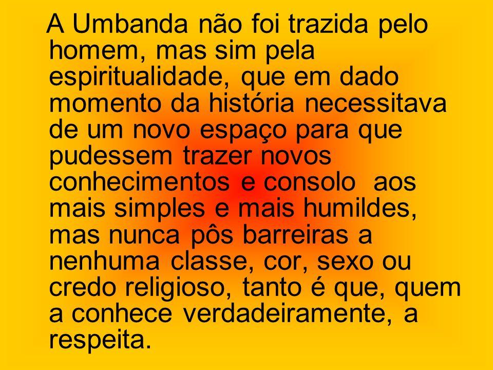 A Umbanda não foi trazida pelo homem, mas sim pela espiritualidade, que em dado momento da história necessitava de um novo espaço para que pudessem tr