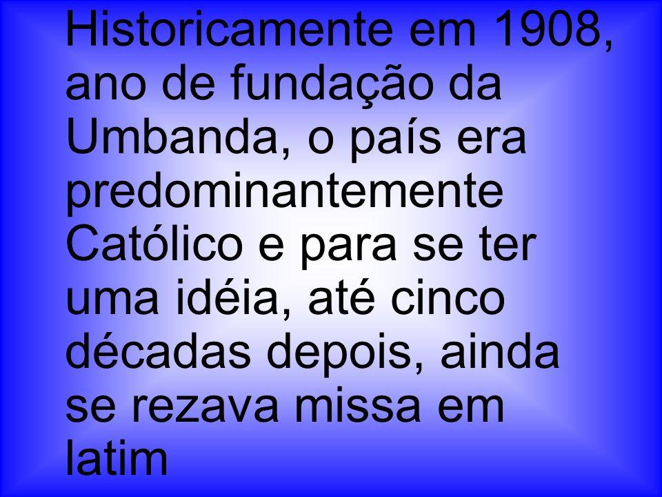 Historicamente em 1908, ano de fundação da Umbanda, o país era predominantemente Católico e para se ter uma idéia, até cinco décadas depois, ainda se