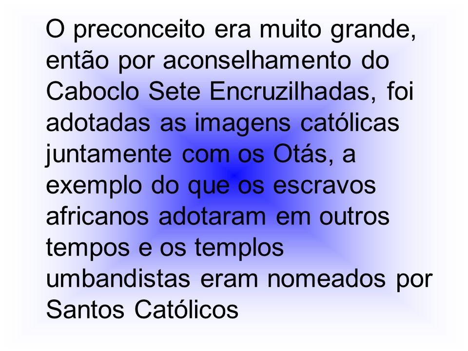 O preconceito era muito grande, então por aconselhamento do Caboclo Sete Encruzilhadas, foi adotadas as imagens católicas juntamente com os Otás, a ex