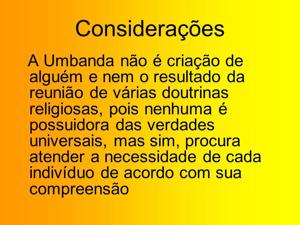 Considerações A Umbanda não é criação de alguém e nem o resultado da reunião de várias doutrinas religiosas, pois nenhuma é possuidora das verdades un