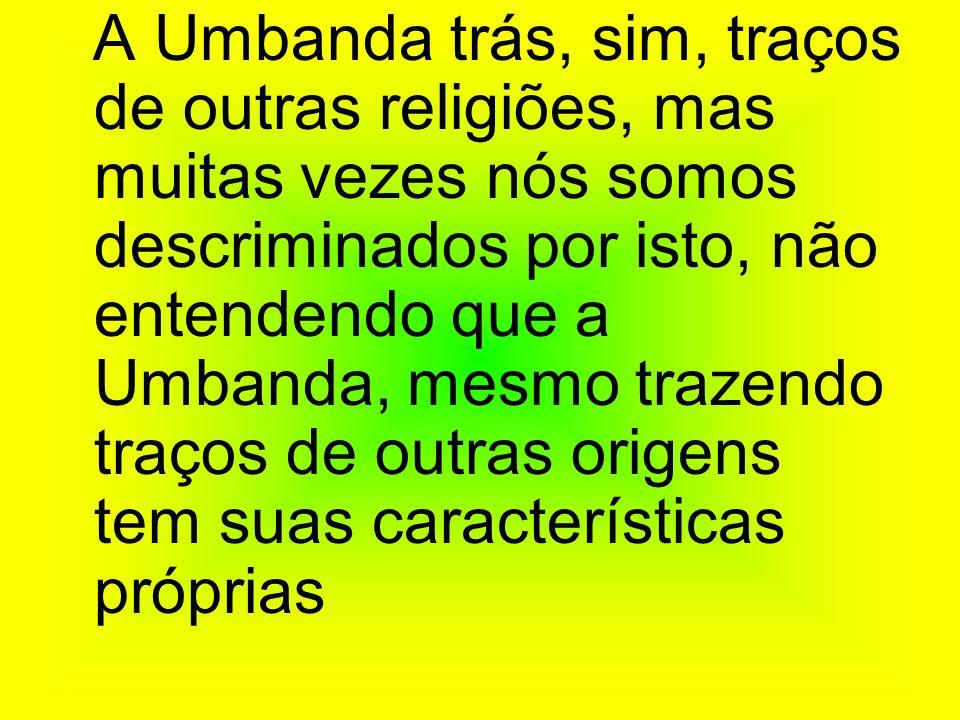 A Umbanda trás, sim, traços de outras religiões, mas muitas vezes nós somos descriminados por isto, não entendendo que a Umbanda, mesmo trazendo traço