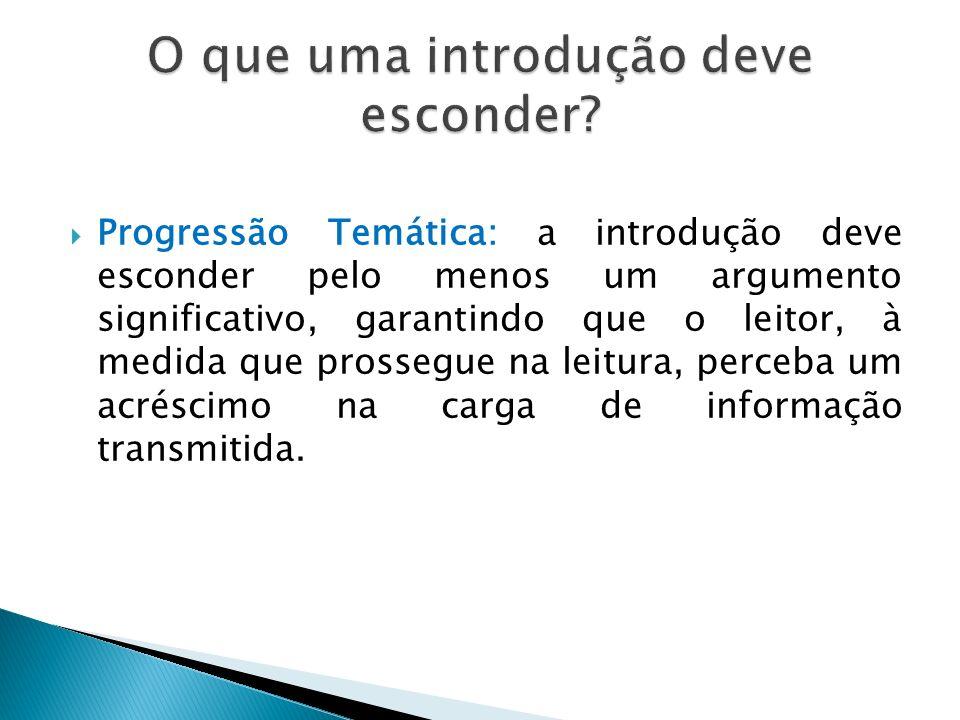 Progressão Temática: a introdução deve esconder pelo menos um argumento significativo, garantindo que o leitor, à medida que prossegue na leitura, perceba um acréscimo na carga de informação transmitida.
