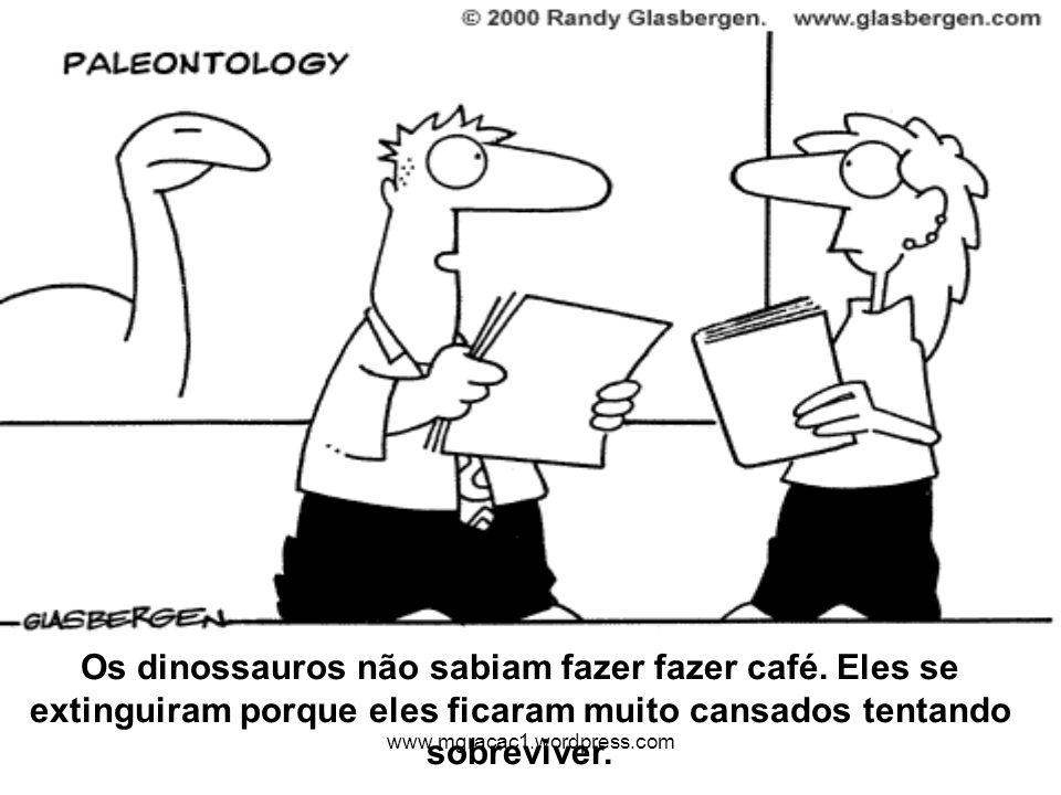 Os dinossauros não sabiam fazer fazer café. Eles se extinguiram porque eles ficaram muito cansados tentando sobreviver. www.mgracac1.wordpress.com