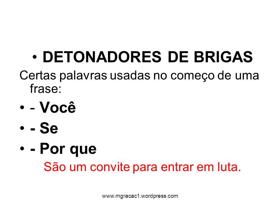 DETONADORES DE BRIGAS Certas palavras usadas no começo de uma frase: - Você - Se - Por que São um convite para entrar em luta. www.mgracac1.wordpress.