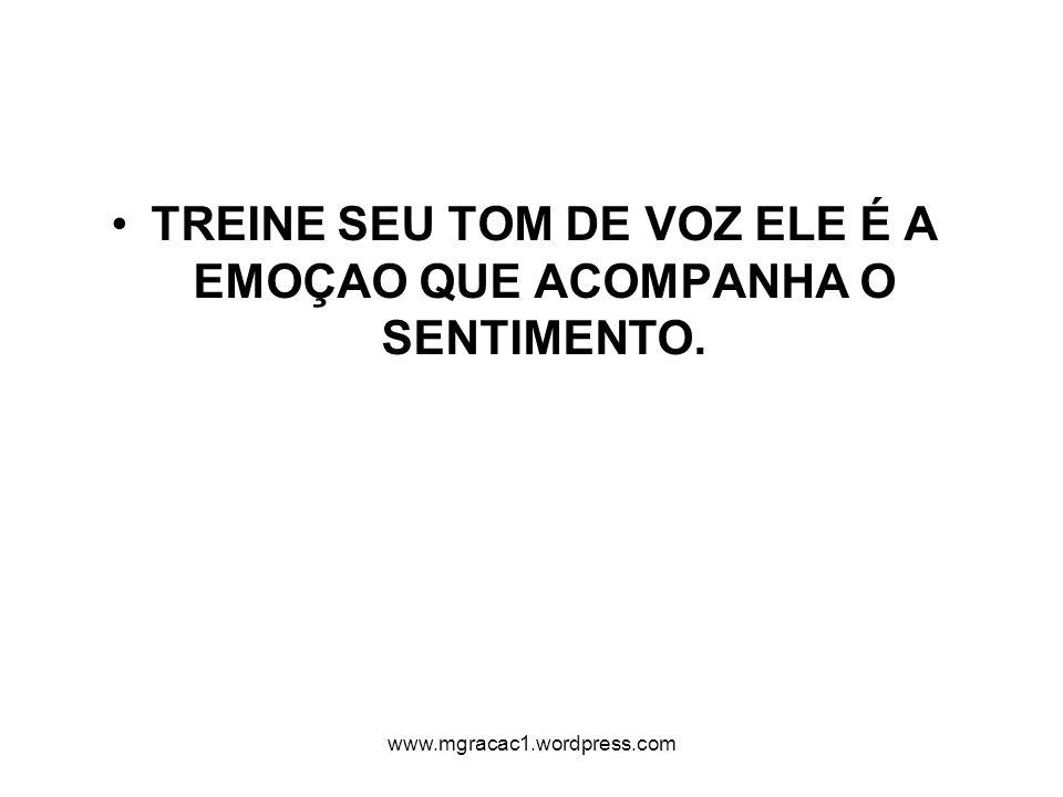 TREINE SEU TOM DE VOZ ELE É A EMOÇAO QUE ACOMPANHA O SENTIMENTO. www.mgracac1.wordpress.com