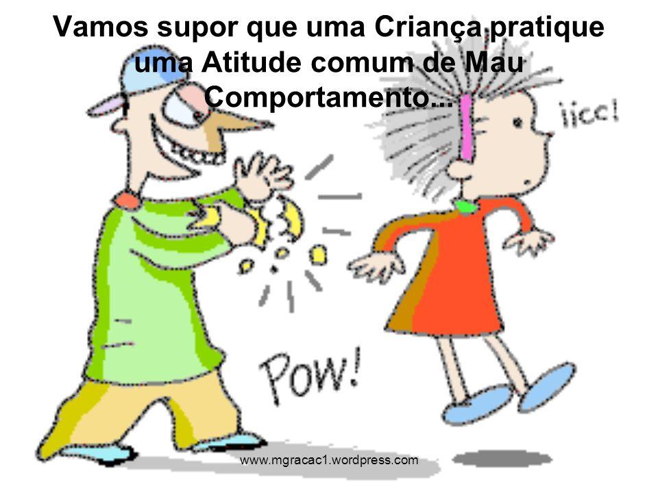 Vamos supor que uma Criança pratique uma Atitude comum de Mau Comportamento... www.mgracac1.wordpress.com