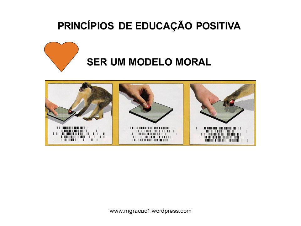 PRINCÍPIOS DE EDUCAÇÃO POSITIVA SER UM MODELO MORAL www.mgracac1.wordpress.com