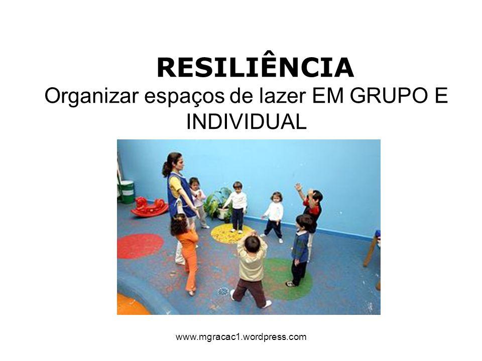 RESILIÊNCIA Organizar espaços de lazer EM GRUPO E INDIVIDUAL www.mgracac1.wordpress.com