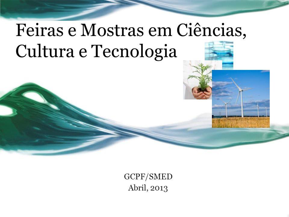 Feiras e Mostras em Ciências, Cultura e Tecnologia GCPF/SMED Abril, 2013