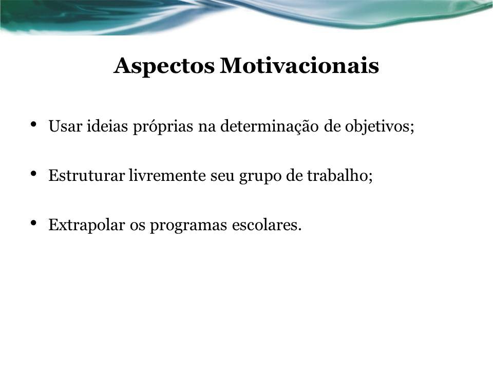 Aspectos Motivacionais Usar ideias próprias na determinação de objetivos; Estruturar livremente seu grupo de trabalho; Extrapolar os programas escolar