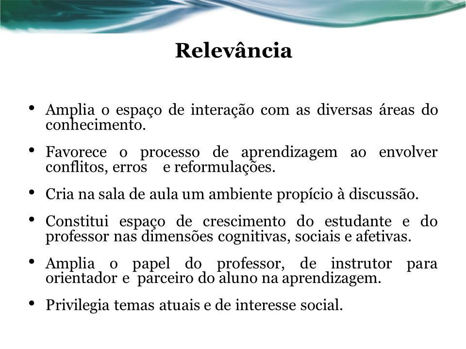 Relevância Amplia o espaço de interação com as diversas áreas do conhecimento. Favorece o processo de aprendizagem ao envolver conflitos, erros e refo