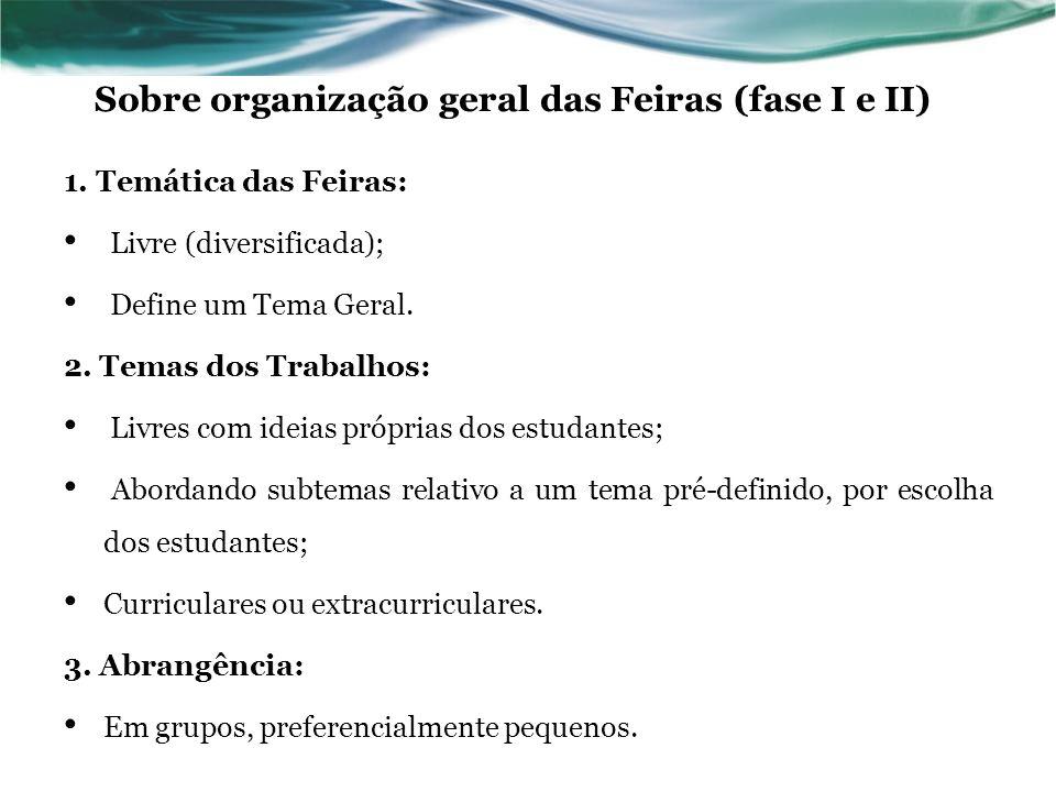 Sobre organização geral das Feiras (fase I e II) 1. Temática das Feiras: Livre (diversificada); Define um Tema Geral. 2. Temas dos Trabalhos: Livres c
