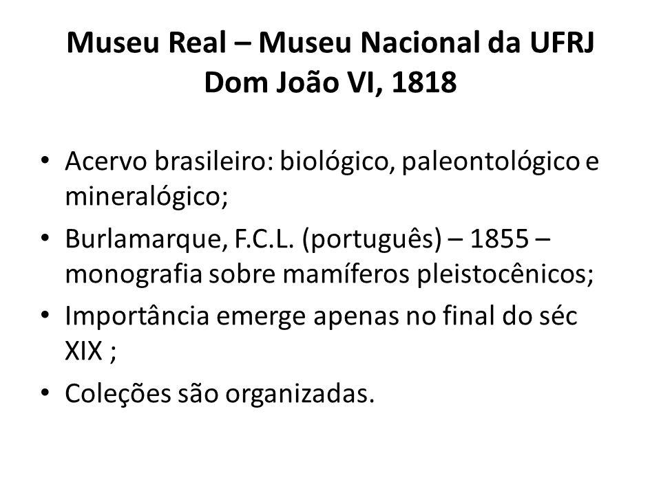 Museu Real – Museu Nacional da UFRJ Dom João VI, 1818 Acervo brasileiro: biológico, paleontológico e mineralógico; Burlamarque, F.C.L. (português) – 1
