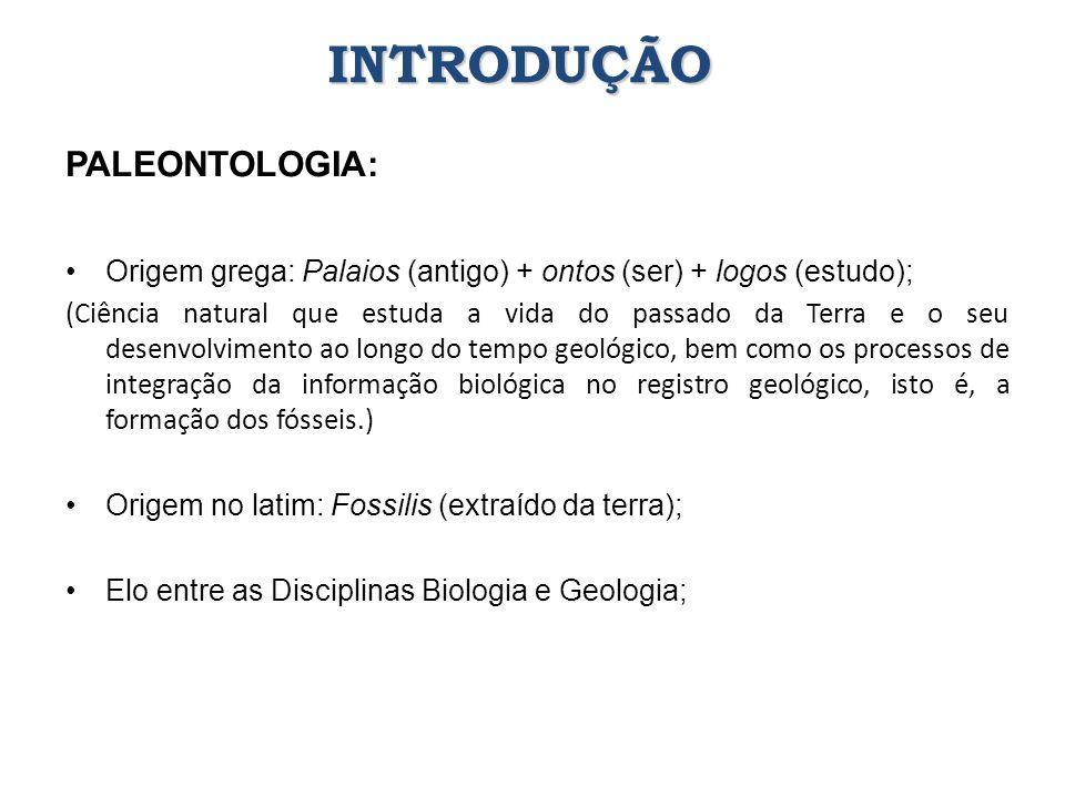 PALEONTOLOGIA: Origem grega: Palaios (antigo) + ontos (ser) + logos (estudo); (Ciência natural que estuda a vida do passado da Terra e o seu desenvolv
