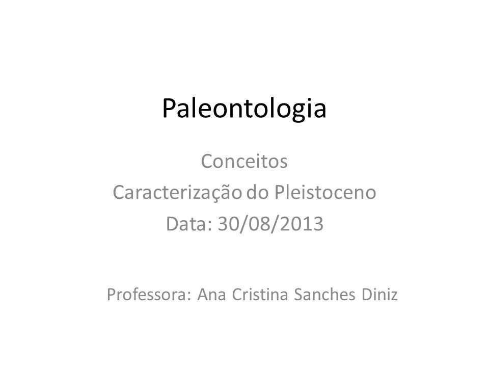 Paleontologia Conceitos Caracterização do Pleistoceno Data: 30/08/2013 Professora: Ana Cristina Sanches Diniz
