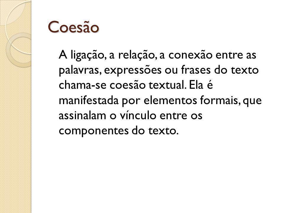 Coesão A ligação, a relação, a conexão entre as palavras, expressões ou frases do texto chama-se coesão textual. Ela é manifestada por elementos forma