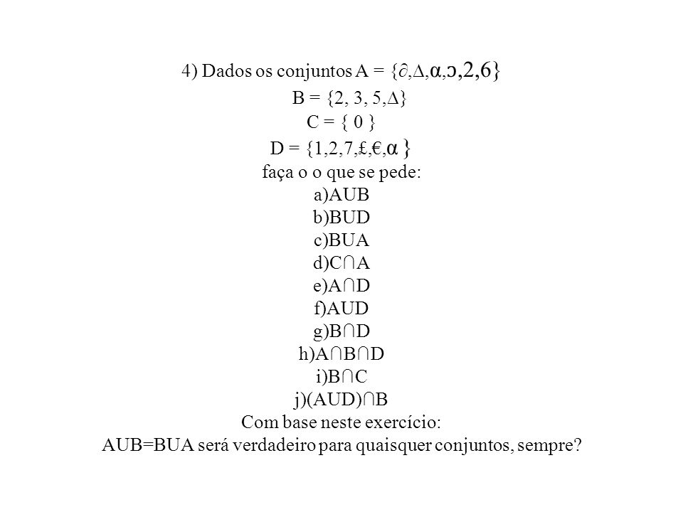 4) Dados os conjuntos A = {,, α,,2,6} B = {2, 3, 5,} C = { 0 } D = {1,2,7,£,, α } faça o o que se pede: a)AUB b)BUD c)BUA d)CA e)AD f)AUD g)BD h)ABD i