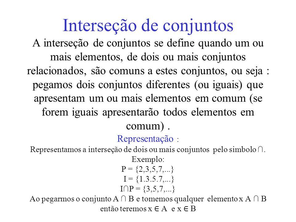 Interseção de conjuntos A interseção de conjuntos se define quando um ou mais elementos, de dois ou mais conjuntos relacionados, são comuns a estes co