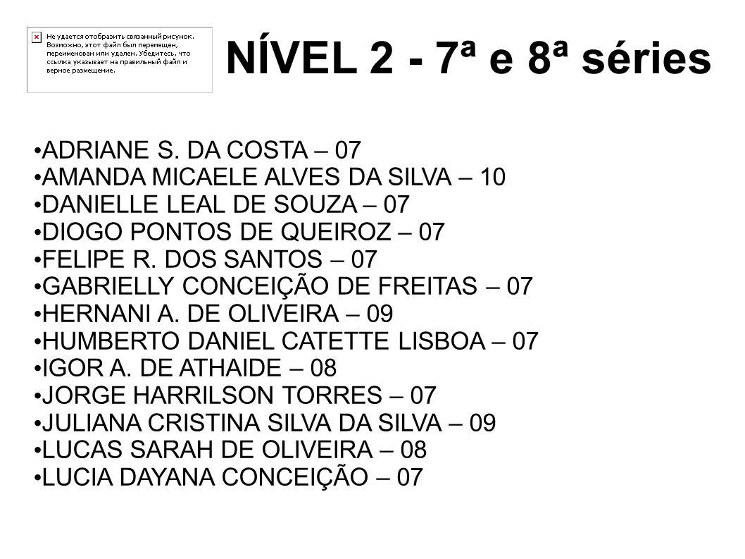 NÍVEL 2 - 7ª e 8ª séries ADRIANE S. DA COSTA – 07 AMANDA MICAELE ALVES DA SILVA – 10 DANIELLE LEAL DE SOUZA – 07 DIOGO PONTOS DE QUEIROZ – 07 FELIPE R