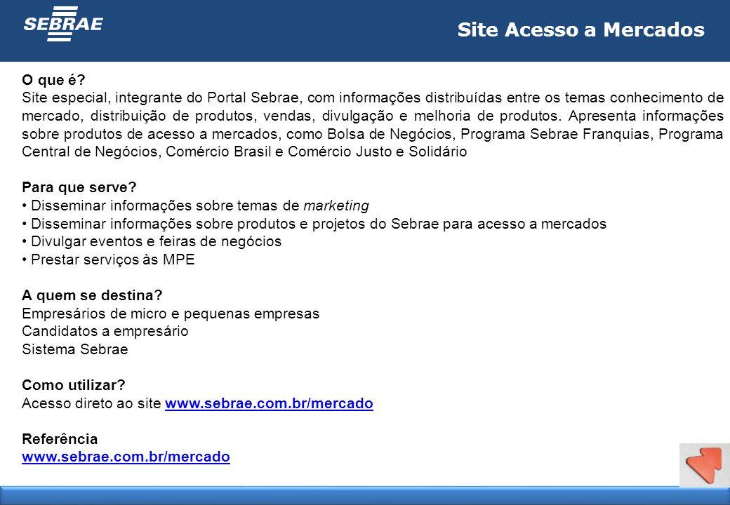 Site Acesso a Mercados O que é? Site especial, integrante do Portal Sebrae, com informações distribuídas entre os temas conhecimento de mercado, distr
