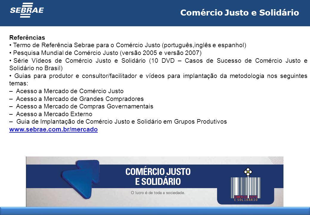 Comércio Justo e Solidário Referências Termo de Referência Sebrae para o Comércio Justo (português,inglês e espanhol) Pesquisa Mundial de Comércio Jus