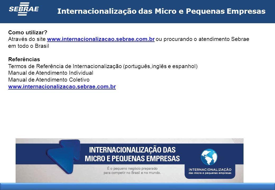 Internacionalização das Micro e Pequenas Empresas Como utilizar? Através do site www.internacionalizacao.sebrae.com.br ou procurando o atendimento Seb